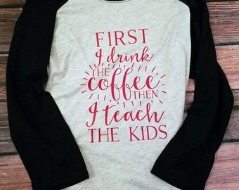 First I Drink the Coffee then I Teach The Kids Raglan T-Shirt