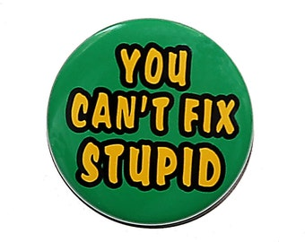 You Can't Fix Stupid - Pinback Button Badge 1 1/2 inch 1.5 - Keychain Magnet or Flatback