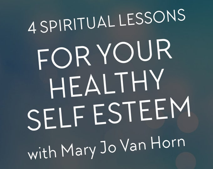 4 Spiritual Lessons For Your Healthy Self Esteem with Mary Jo Van Horn