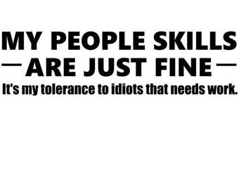 My People Skills Are Just Fine. It's My Tolerance To Idiots That Needs Work. - Funny Sarcastic ShirtP
