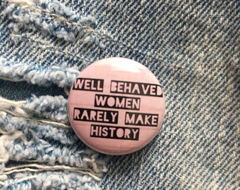 well behaved women rarely make history, 1 inch pin back button, feminist pin, feminism