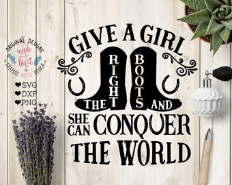 Ranch svg, Cowgirl svg, Give a Girl the Right Boots and She can conquer the world Cut File in SVG, DXF, PNG, Farm svg, Southern svg, Boots