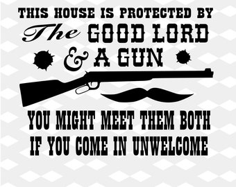 This House Is Protected By The Good Lord & A Gun You Might Meet Them Both If You Come...  Digital File Instant Download Svg png eps dxf jpef