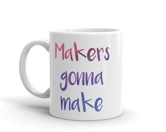 Makers Gonna Make Mug - Makers Gonna Make Coffee Mug - Makers Mug - Makers Coffee Cup - Makers Gonna Make Coffee Cup