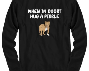 Funny Pit Bull Shirt - Pit Bull Gift Idea - APBT Present - When In Doubt Hug A Pibble - Long Sleeve Tee