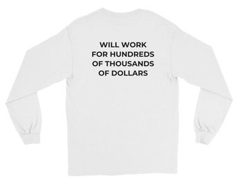 Will Work for Hundreds of Thousands... Long Sleeve T-Shirt