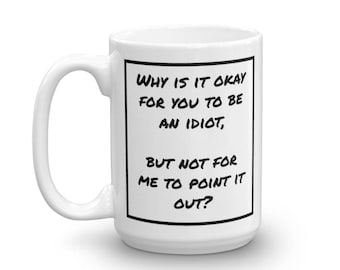 Why Is It Okay For You To Be An Idiot? Mug - Snarky, Sarcastic Gift