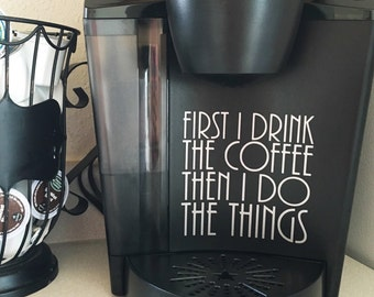 First i drink the coffee - then i do the things - keurig decal - coffee maker decal - gift for coffee lover -