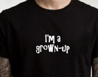 Funny grown-up TShirt, I'm a grown-up, statement shirt, graphic tee, gifts under 20, ladies shirt, mens T shirt, funny tshirt, young adult