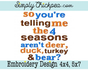 Embroidery Design: So You're Telling Me the 4 Seasons aren't Deer, Duck, Turkey and Bear - Hunting Season - For 4x4 and 5x7 Hoops
