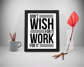 Dont Wish For It Work For It, Don't Wish For It Work For It Quotes, Wish Sayings, Dream Print Art, Work Life Inspirational Prints