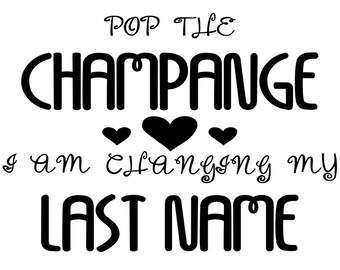 Pop the Champagne I am Changing My Last Name - T-Shirt Vinyl Iron On Decal Heat Transfer - T-Shirt not included -Iron On Only -Black or Whit
