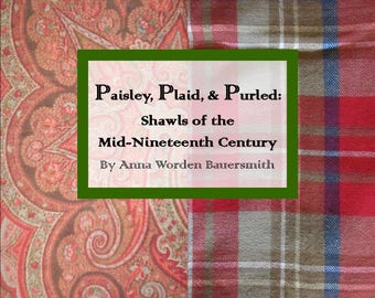 Paisley, Plaid, & Purled: Shawls of the Mid-Nineteenth Century by Anna Worden Bauersmith - (Electronic Version)