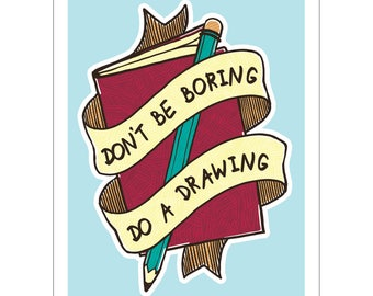 Don't Be Boring, Do a Drawing A6 Print