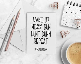 Wake Up, Messy Bun, Hunt Dunn, Repeat - Dunn Inspired - Friendship Cards - Greeting Cards
