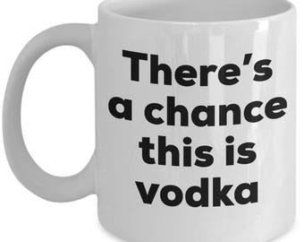 Vodka Coffee Mug - There's a chance this is Vodka Mug- Vodka Lovers Gifts - Christmas Birthday Gag Gifts