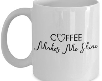 Coffee Makes Me Shine Coffee Mug White Mug Ceramic Mug Novelty Gift Coffee Lover Gift Coffee Cup Office Coffee Mug Tea Mug Tea Lover Gift