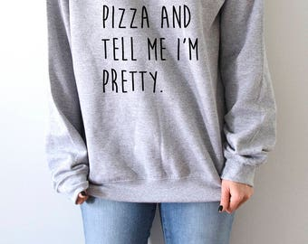 Buy Me Pizza and tell me i'm pretty Sweatshirt Unisex slogan women top cute