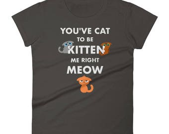 Funny Cat Lover T Shirt, Cat Lover Shirt, Crazy Cat Lady, Womens Cat Shirt, Funny Cat Lover, You've Cat To Be Kitten Me Right Meow
