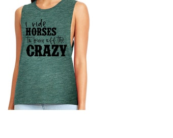 I ride horses to burn off the crazy, Muscle tank  available in any style shirt!