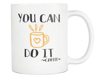 MUG:  You Can Do It ~ Coffee - Great teacher gift, student gift, graduation, office, co-worker, friend gift, holiday gift