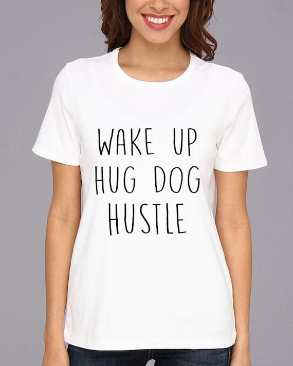 Wake Up Hug Dog Hustle T Shirt Hustle Tshirt Wake Up Hug Dog