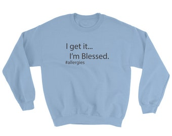 I Get It I'm Blessed, Allergy Humor, Sweatshirt, Sarcastic Gift, Sweater, Funny Sweaters, Coworker Gift, Funny, Humor, Allergy Season,Office
