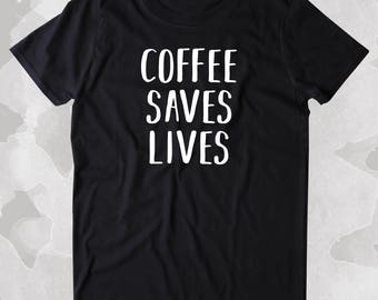 Coffee Saves Lives Shirt Funny Caffeine Addict Coffee Lover Gift Clothing Tumblr T-shirt