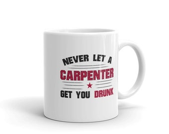 Carpentry Coffee Mug, Never Let a Carpenter Get You Drunk