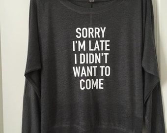 Sorry I'm late I didn't want to come Long Sleeve Wide Neck Tee // Bachelorette Party / Bridesmaid Bride / Birthday gift / Lounge wear / 8850