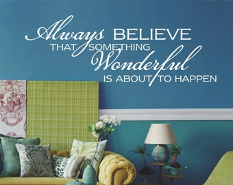 Always Believe Something Wonderful is About to Happen Quote, Inspirational Quote, Removable Wall Decal