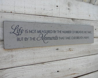 Life is not measured by the number of breaths we take but by the moments that take our breath away wood sign, inspirational saying