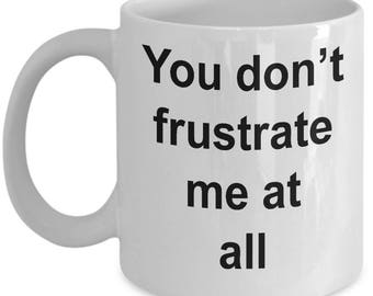 Inappropriate Funny Ironic and Sarcastic Coffee Humor Mug - You Don't Frustrate Me at All