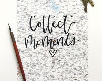 Collect Moments // Hand Lettered Map Sign // Hand Lettered Quote on Paper // Calligraphy