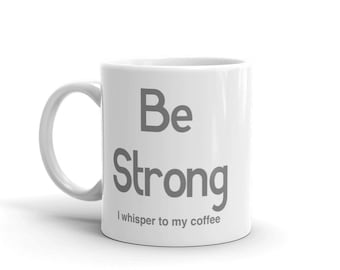 Be strong, I whisper to my coffee— Mug