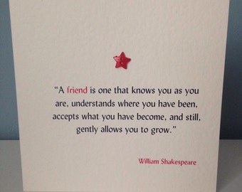 Shakespeare...a friend is one that knows you as you are.....card