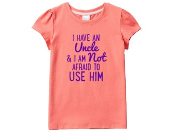 I Have an Uncle And I am Not Afraid to Use Him, Girls T-Shirt