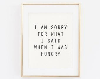 I am sorry for what I said when I was hungry, Printable Quote, Funny Quotes, Wall Art, Home decoration, Kitchen Wall art, Typography Print