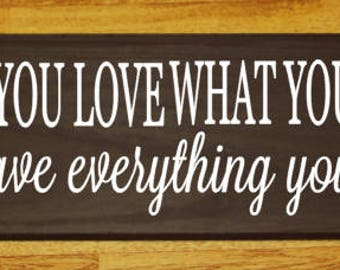 When you love what you have you have everything you need wood sign