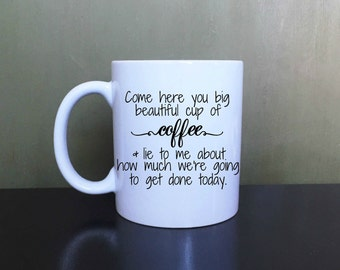 Come Here You Big Beautiful Cup Of Coffee**Coffee Mug