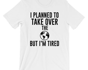 I Planned To Take Over The World Tired T-shirt