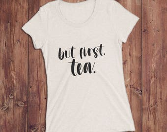 But First Tea Graphic Shirt for Women — Tea Lovers Shirt — Gift for Tea Lovers — Tea Drinker Gift — Cute Graphic Tee for Women