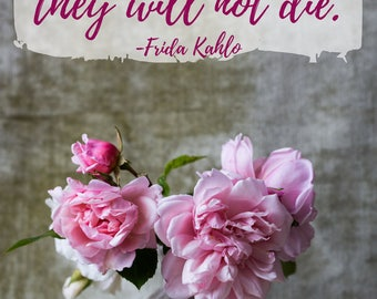 Art Quote Print| Digital Download| Frida Kahlo quote I paint flowers so they will not die.