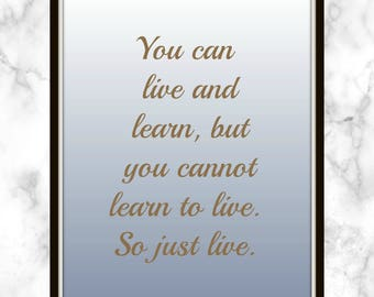 You can live and learn, but you cannot learn to live. So just live. - A. J. McLean - Quote - Print - Live and Learn - Just Live