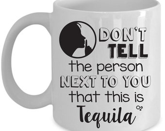 Funny Gift For Tequila Lovers - Don't Tell The Person Next To You That This Is Tequila - Home Office Coffee Cup Mug