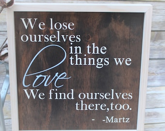 We lose ourselves in the things we love; We find ourselves there too wood sign