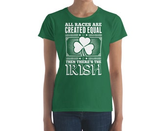All Races Are Created Equal Then There's The Irish Women's T-shirt -  Irish Ireland St. Patrick's Day Shirts