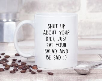 Shut Up About Your Diet, Just Eat Your Salad and be Sad :) 11oz MUG