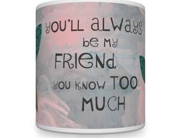Friend Mug. Best Friend Mug. BFF Mug. You'll Always Be My Friend - You Know Too Much!