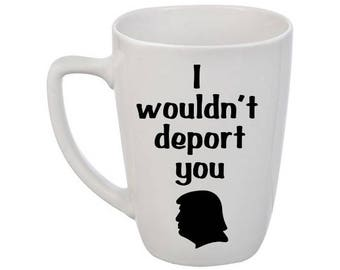 Trump I wouldn't deport you coffee mug / Donald Trump Coffee Mug / Trump Mug / Funny Mug / Politics Mug / Funny Trump Mug / Anti Trump Mug
